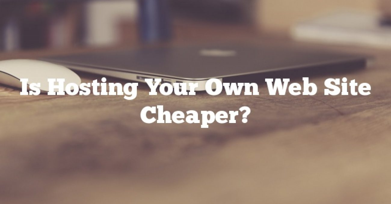 Is Hosting Your Own Web Site Cheaper?